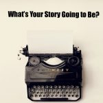 What's Your Story Going to Be?